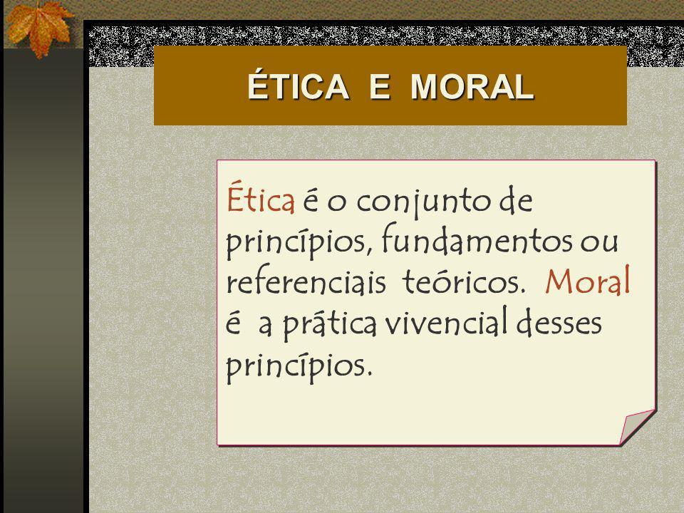 ÉTICA E MORAL Ética é o conjunto de princípios, fundamentos ou referenciais teóricos. Moral é a prática vivencial desses princípios.