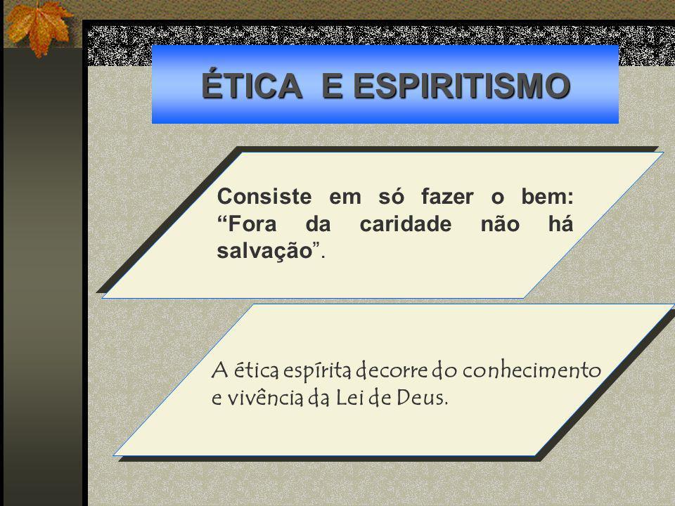 ÉTICA E ESPIRITISMO Consiste em só fazer o bem: Fora da caridade não há salvação. A ética espírita decorre do conhecimento e vivência da Lei de Deus.