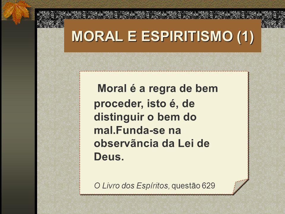MORAL E ESPIRITISMO (1) Moral é a regra de bem proceder, isto é, de distinguir o bem do mal.Funda-se na observãncia da Lei de Deus. O Livro dos Espíri