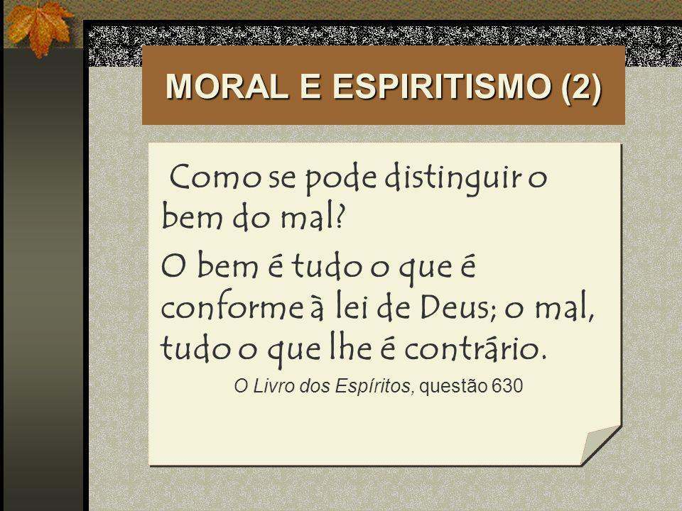 MORAL E ESPIRITISMO (2) Como se pode distinguir o bem do mal? O bem é tudo o que é conforme à lei de Deus; o mal, tudo o que lhe é contrário. O Livro