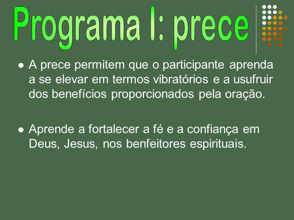 A prece permitem que o participante aprenda a se elevar em termos vibratórios e a usufruir dos benefícios proporcionados pela oração. Aprende a fortal