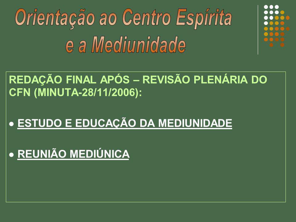 REDAÇÃO FINAL APÓS – REVISÃO PLENÁRIA DO CFN (MINUTA-28/11/2006): ESTUDO E EDUCAÇÃO DA MEDIUNIDADE REUNIÃO MEDIÚNICA