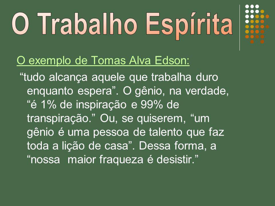 O exemplo de Tomas Alva Edson: tudo alcança aquele que trabalha duro enquanto espera. O gênio, na verdade, é 1% de inspiração e 99% de transpiração. O