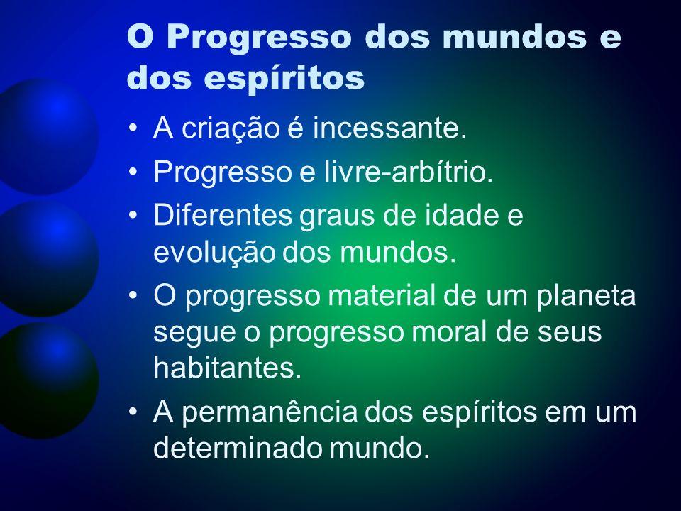 O Progresso dos mundos e dos espíritos A criação é incessante. Progresso e livre-arbítrio. Diferentes graus de idade e evolução dos mundos. O progress