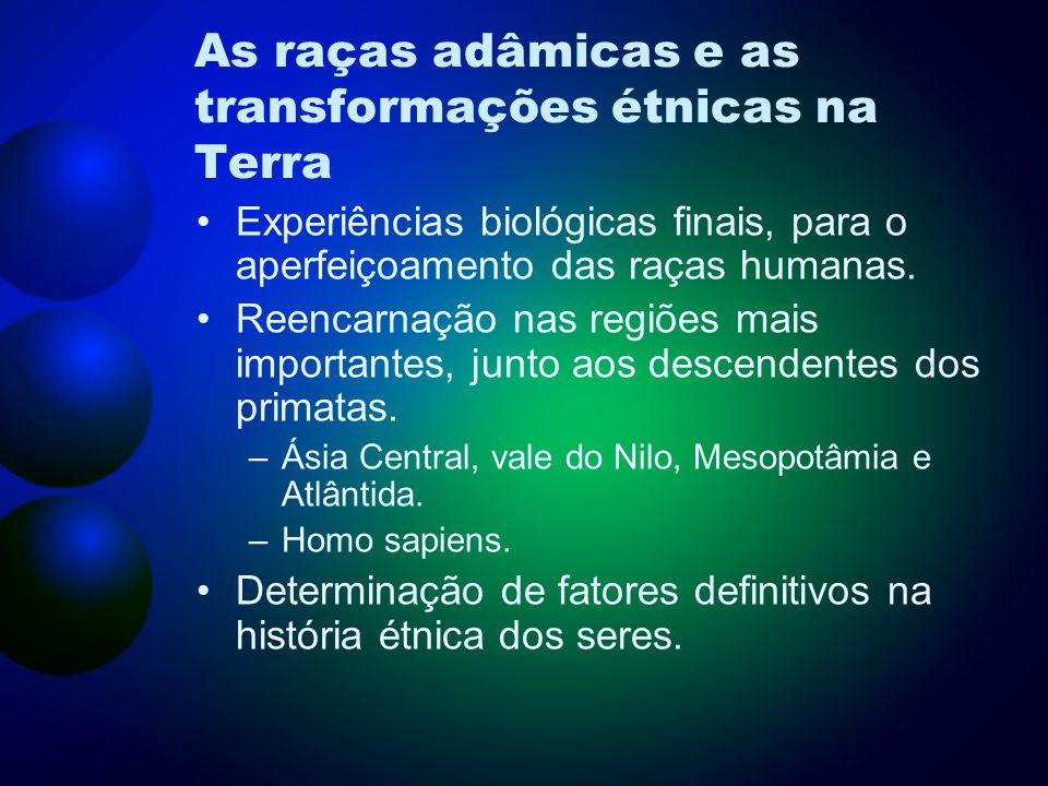 As raças adâmicas e as transformações étnicas na Terra Experiências biológicas finais, para o aperfeiçoamento das raças humanas. Reencarnação nas regi