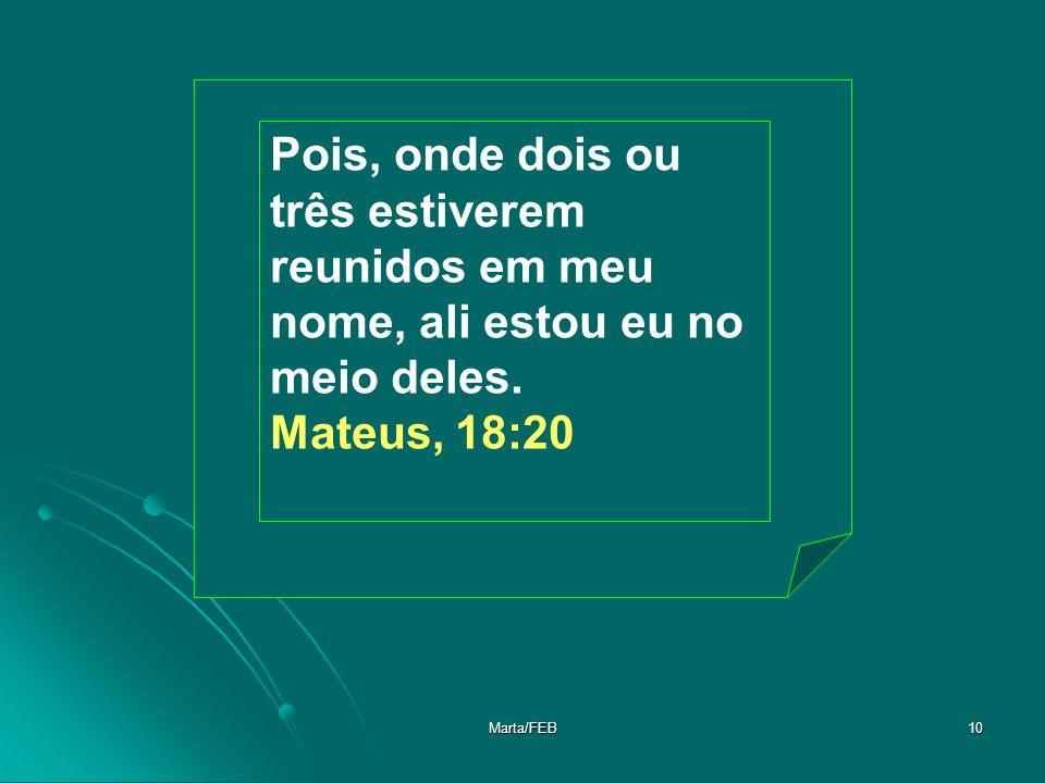 Marta/FEB10 Pois, onde dois ou três estiverem reunidos em meu nome, ali estou eu no meio deles. Mateus, 18:20