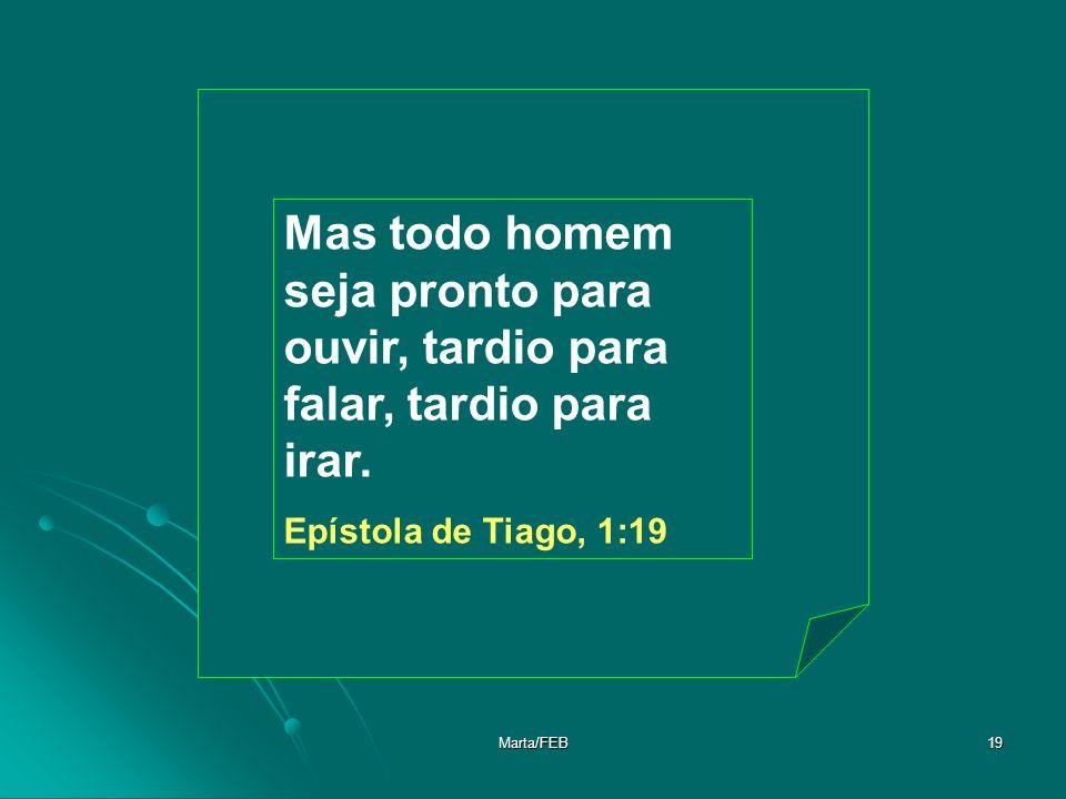 Marta/FEB19 Mas todo homem seja pronto para ouvir, tardio para falar, tardio para irar. Epístola de Tiago, 1:19