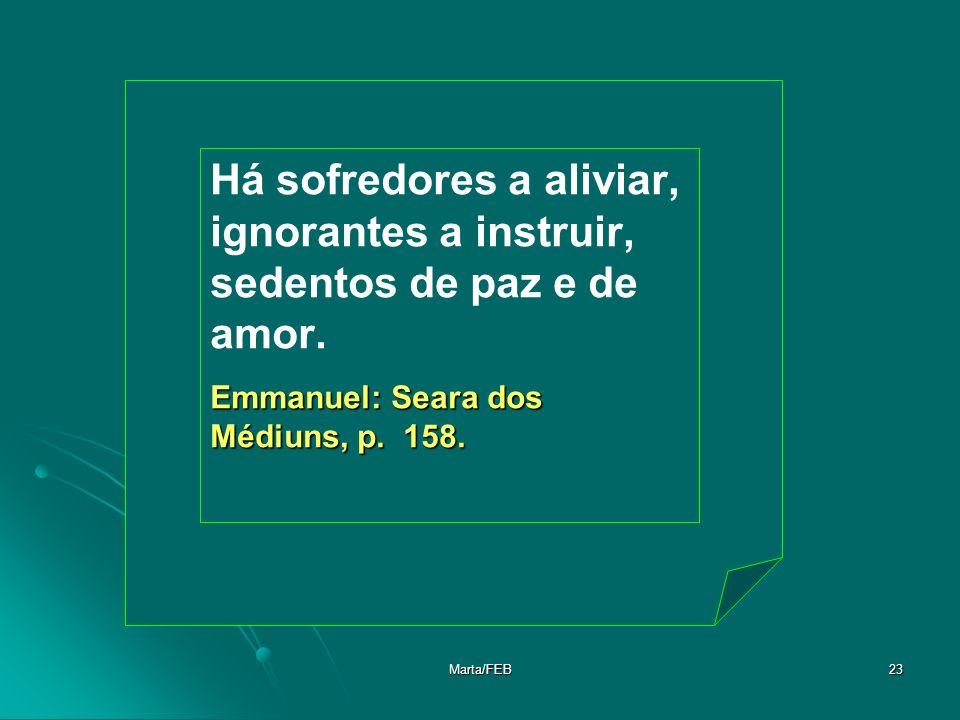 Marta/FEB23 Há sofredores a aliviar, ignorantes a instruir, sedentos de paz e de amor. Emmanuel: Seara dos Médiuns, p. 158.
