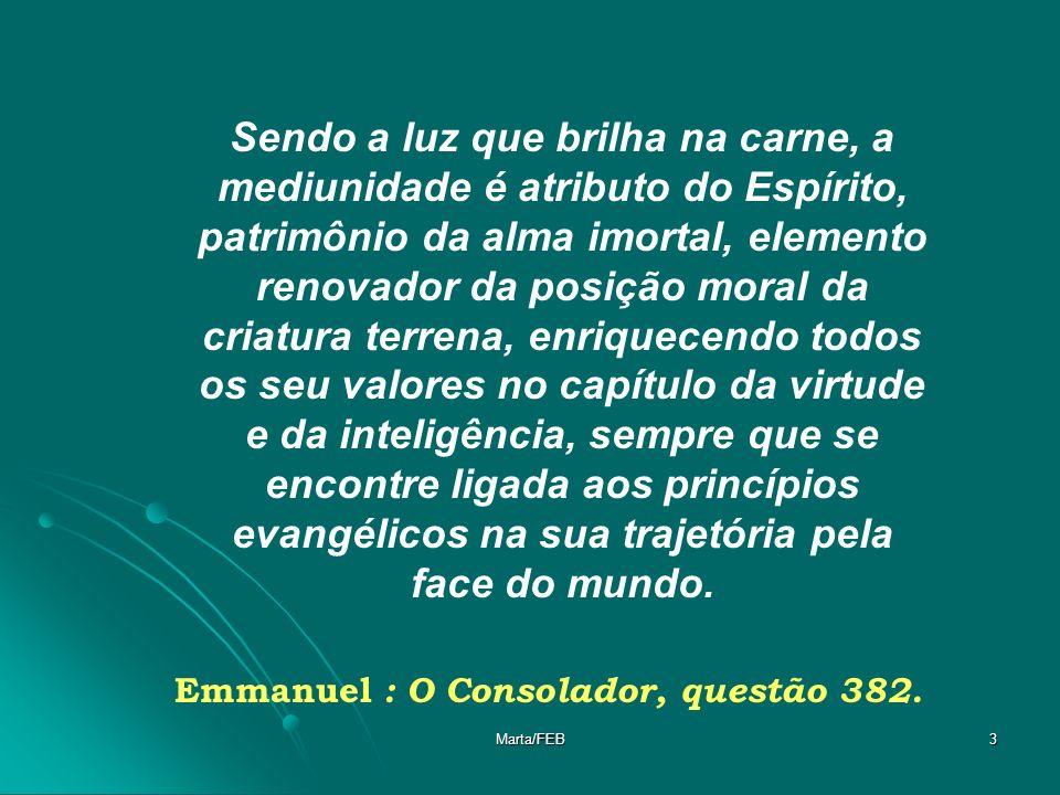 Marta/FEB14 Se tens a consciência desperta, perante as necessidades da própria alma, entenderás facilmente que a mediunidade é recurso de trabalho como qualquer outro que se destine à edificação.