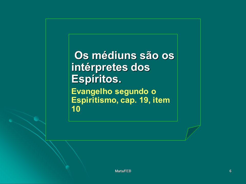 Marta/FEB6 Os médiuns são os intérpretes dos Espíritos. Os médiuns são os intérpretes dos Espíritos. Evangelho segundo o Espiritismo, cap. 19, item 10