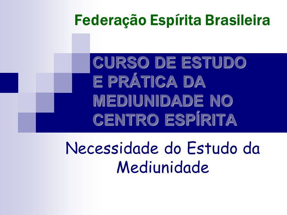 CURSO DE ESTUDO E PRÁTICA DA MEDIUNIDADE NO CENTRO ESPÍRITA Necessidade do Estudo da Mediunidade Federação Espírita Brasileira