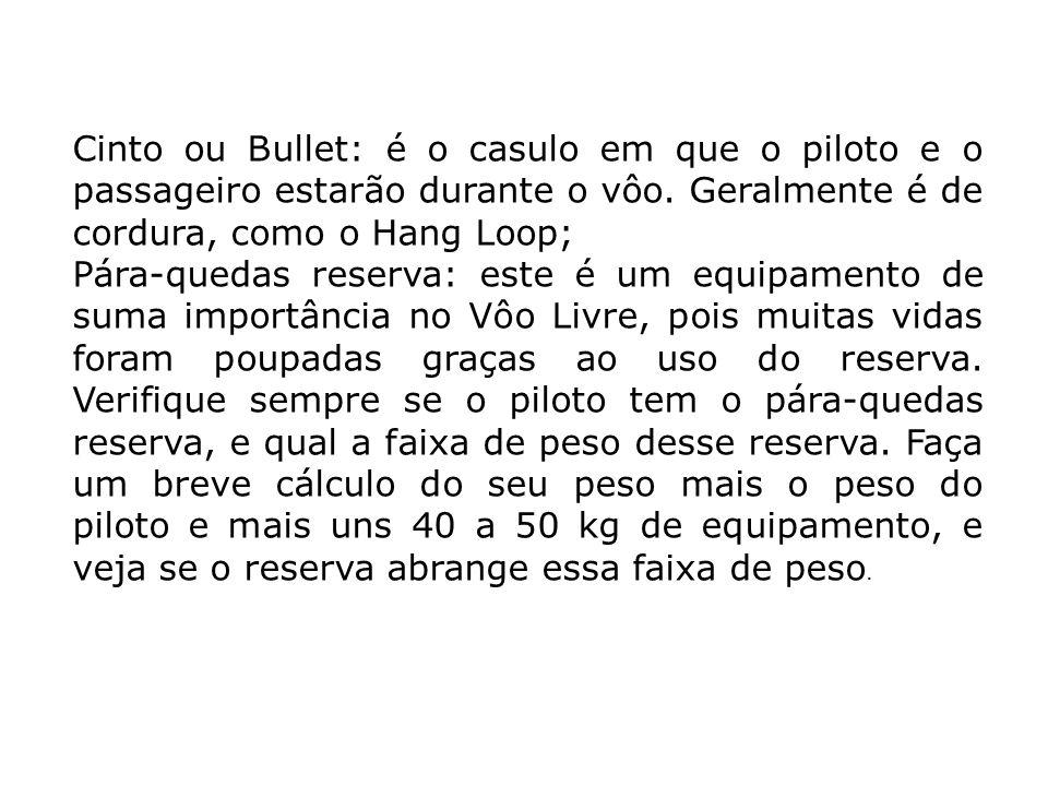 Cinto ou Bullet: é o casulo em que o piloto e o passageiro estarão durante o vôo. Geralmente é de cordura, como o Hang Loop; Pára-quedas reserva: este