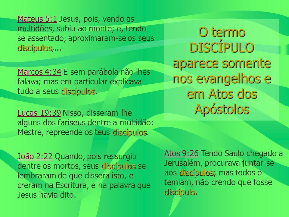 O termo DISCÍPULO aparece somente nos evangelhos e em Atos dos Apóstolos discípulos Mateus 5:1 Jesus, pois, vendo as multidões, subiu ao monte; e, ten