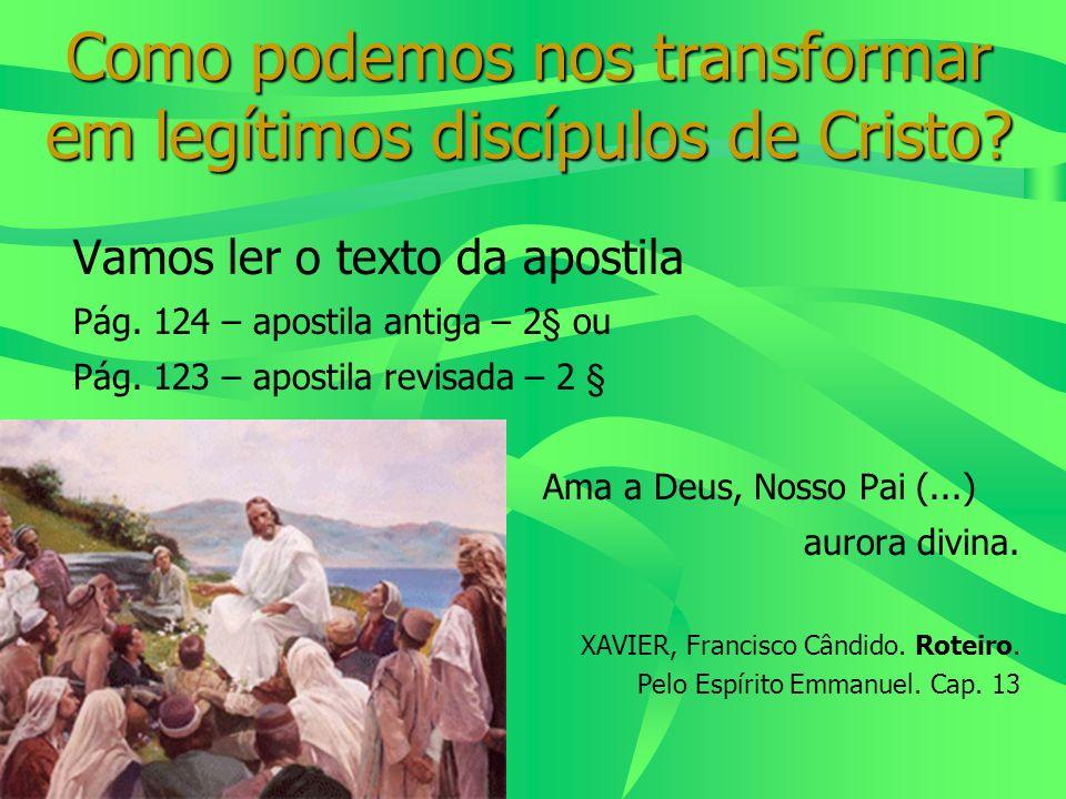 Como podemos nos transformar em legítimos discípulos de Cristo? Vamos ler o texto da apostila Pág. 124 – apostila antiga – 2§ ou Pág. 123 – apostila r