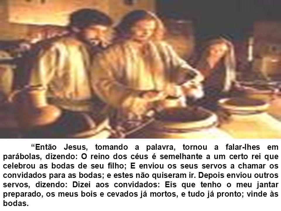 Então Jesus, tomando a palavra, tornou a falar-lhes em parábolas, dizendo: O reino dos céus é semelhante a um certo rei que celebrou as bodas de seu f