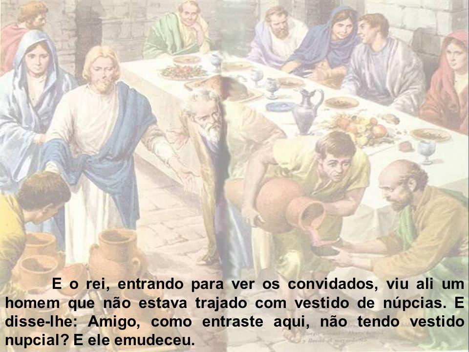 Disse então o rei aos servos: Amarrai-o de pés e mãos, levai-o, e lançai-o nas trevas exteriores: ali haverá pranto e ranger de dentes.