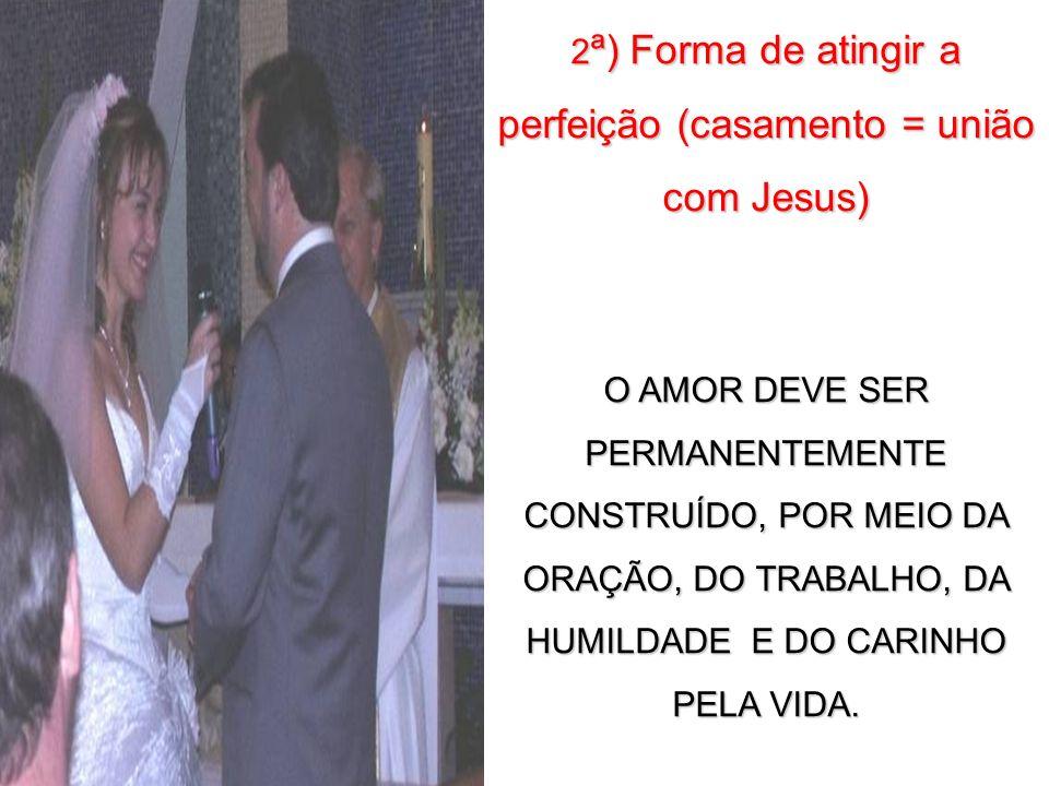 2 ª) Forma de atingir a perfeição (casamento = união com Jesus) O AMOR DEVE SER PERMANENTEMENTE CONSTRUÍDO, POR MEIO DA ORAÇÃO, DO TRABALHO, DA HUMILD