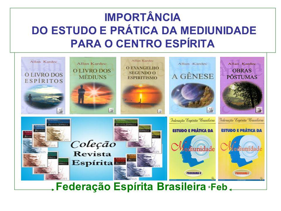 IMPORTÂNCIA DO ESTUDO E PRÁTICA DA MEDIUNIDADE PARA O CENTRO ESPÍRITA Federação Espírita Brasileira * Feb