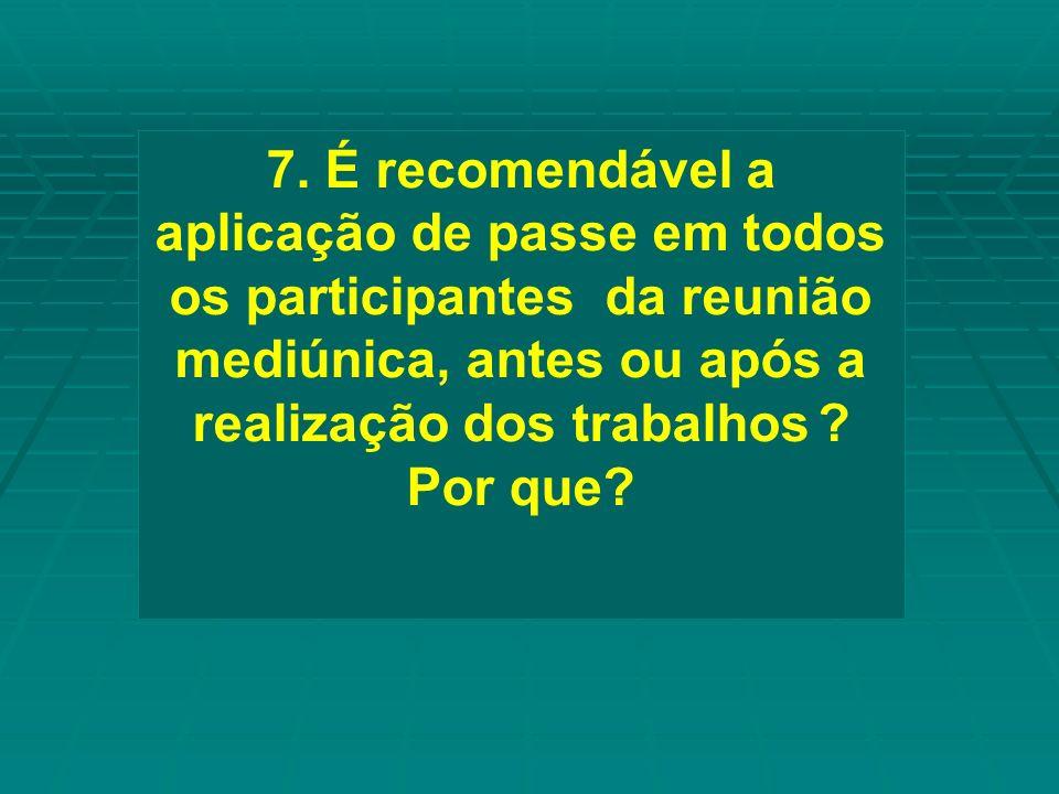7. É recomendável a aplicação de passe em todos os participantes da reunião mediúnica, antes ou após a realização dos trabalhos ? Por que?