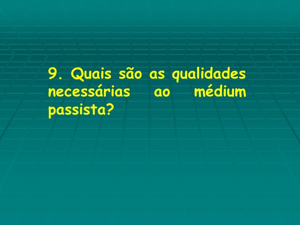 9. Quais são as qualidades necessárias ao médium passista?