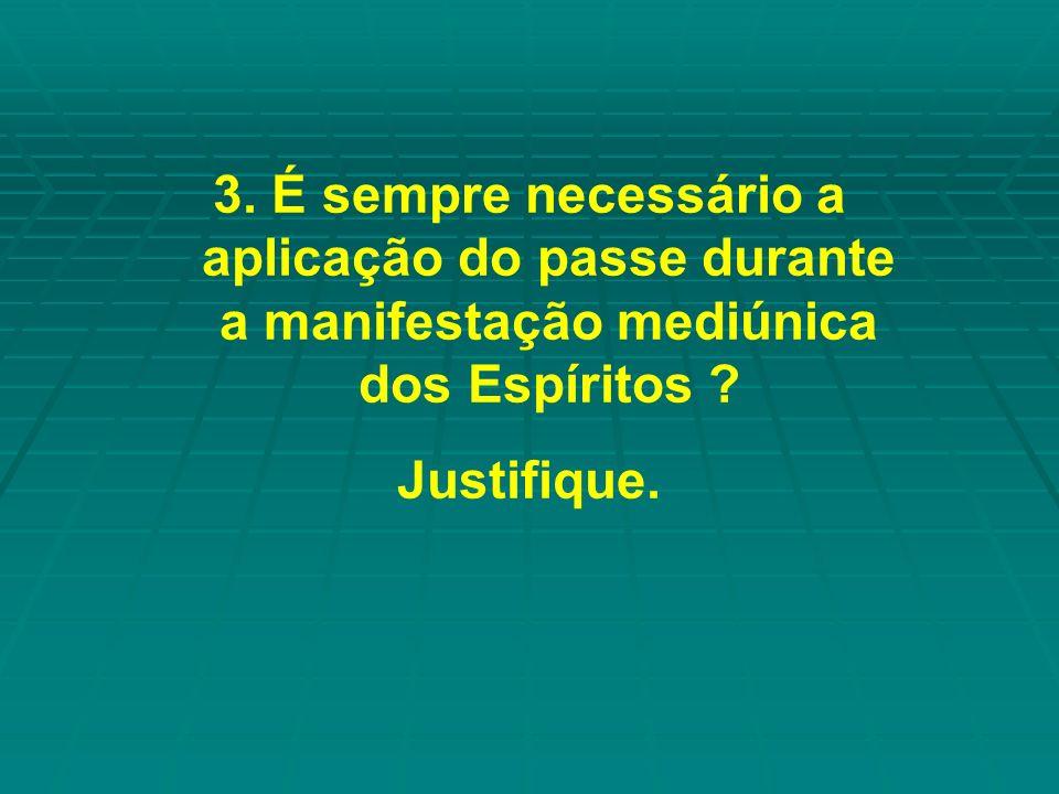3. É sempre necessário a aplicação do passe durante a manifestação mediúnica dos Espíritos ? Justifique.