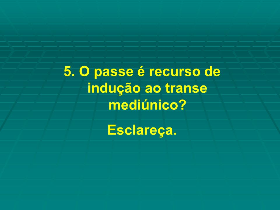 5. O passe é recurso de indução ao transe mediúnico? Esclareça.