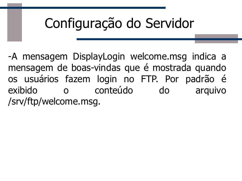 Configuração do Servidor -A mensagem DisplayLogin welcome.msg indica a mensagem de boas-vindas que é mostrada quando os usuários fazem login no FTP. P
