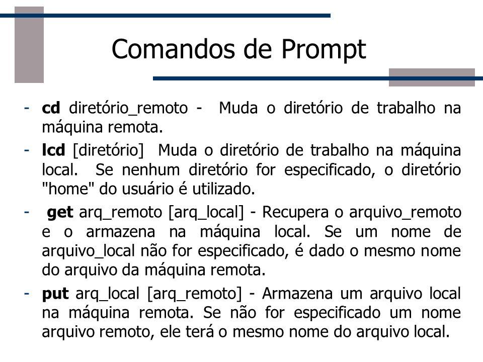 Comandos de Prompt -cd diretório_remoto - Muda o diretório de trabalho na máquina remota. -lcd [diretório] Muda o diretório de trabalho na máquina loc
