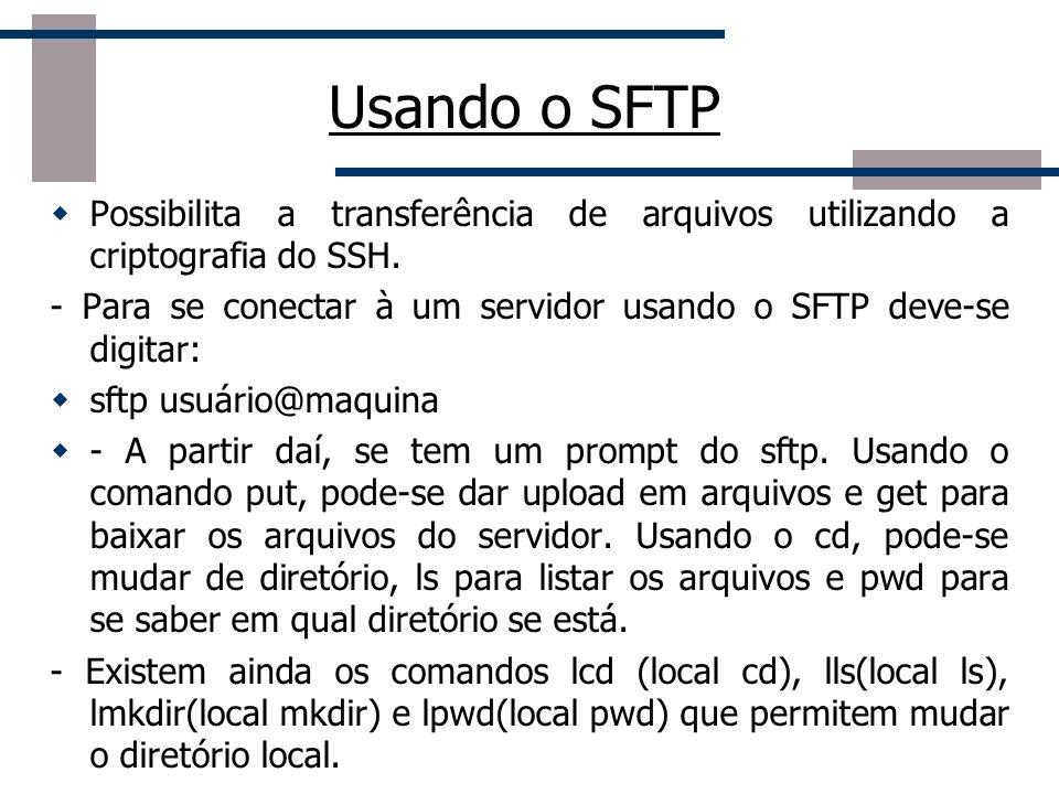 Usando o SFTP Possibilita a transferência de arquivos utilizando a criptografia do SSH. - Para se conectar à um servidor usando o SFTP deve-se digitar