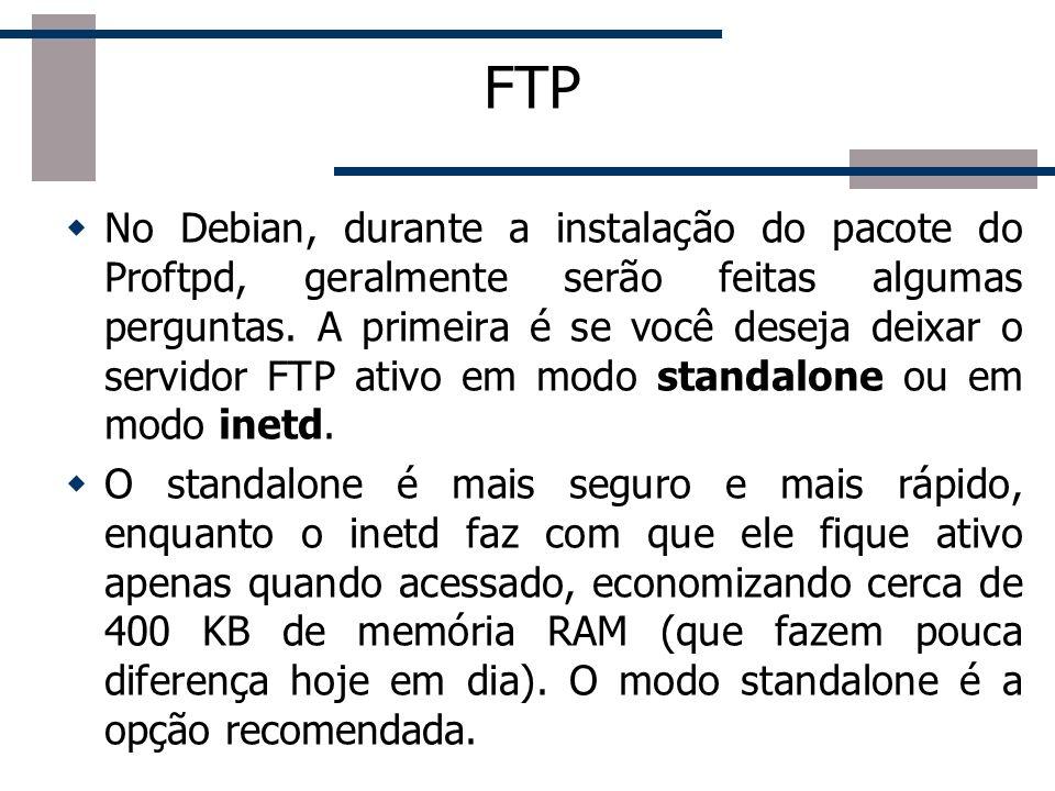 FTP No Debian, durante a instalação do pacote do Proftpd, geralmente serão feitas algumas perguntas. A primeira é se você deseja deixar o servidor FTP