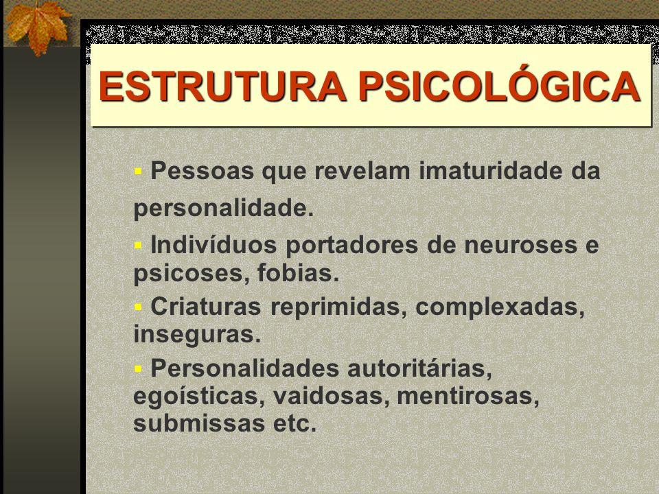 ESTRUTURA PSICOLÓGICA Pessoas que revelam imaturidade da personalidade. Indivíduos portadores de neuroses e psicoses, fobias. Criaturas reprimidas, co