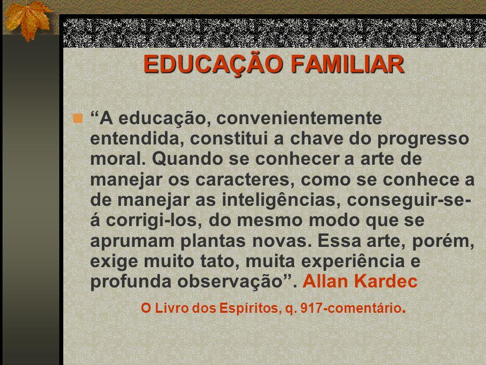 EDUCAÇÃO FAMILIAR A educação, convenientemente entendida, constitui a chave do progresso moral. Quando se conhecer a arte de manejar os caracteres, co