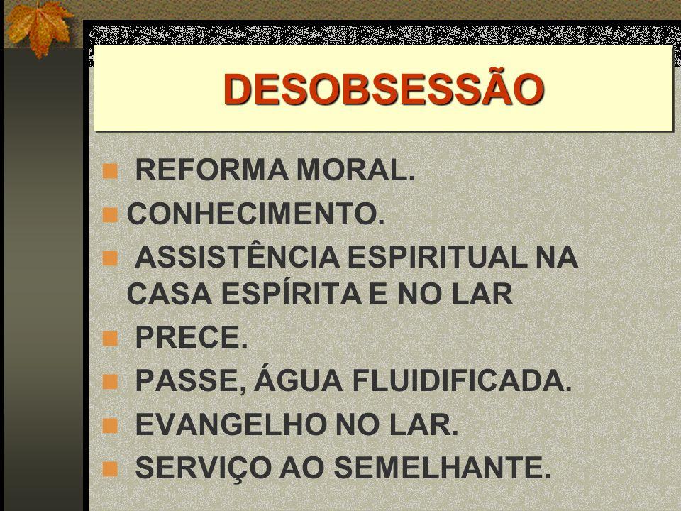 DESOBSESSÃODESOBSESSÃO REFORMA MORAL. CONHECIMENTO. ASSISTÊNCIA ESPIRITUAL NA CASA ESPÍRITA E NO LAR PRECE. PASSE, ÁGUA FLUIDIFICADA. EVANGELHO NO LAR