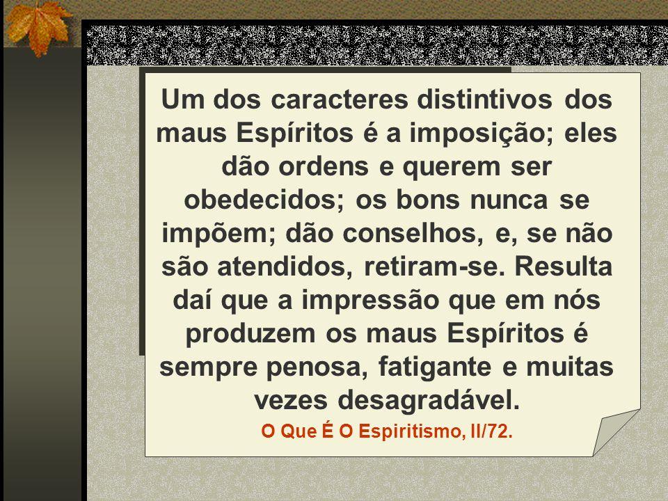 Um dos caracteres distintivos dos maus Espíritos é a imposição; eles dão ordens e querem ser obedecidos; os bons nunca se impõem; dão conselhos, e, se