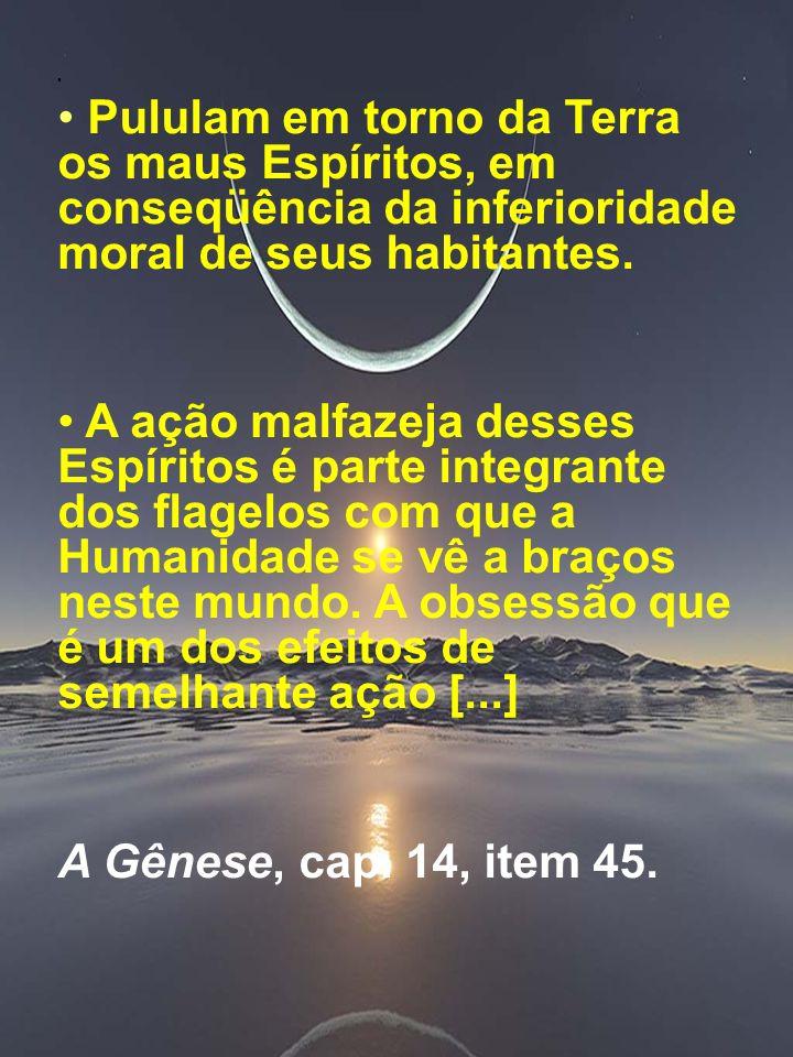 Marta/FEB3 Pululam em torno da Terra os maus Espíritos, em conseqüência da inferioridade moral de seus habitantes. A ação malfazeja desses Espíritos é