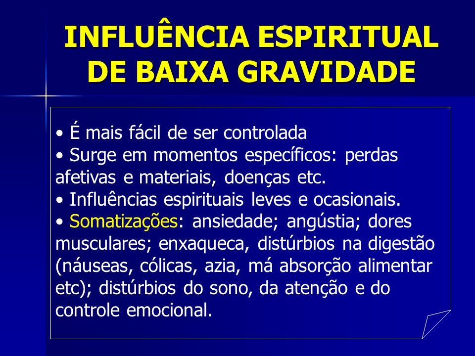 INFLUÊNCIA ESPIRITUAL DE BAIXA GRAVIDADE É mais fácil de ser controlada Surge em momentos específicos: perdas afetivas e materiais, doenças etc. Influ