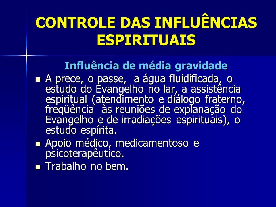 CONTROLE DAS INFLUÊNCIAS ESPIRITUAIS Influência de alta gravidade A prece, o passe, a água fluidificada, o estudo do Evangelho no lar, a assistência espiritual (atendimento de Espíritos perseguidores nas reuniões mediúnicas) A prece, o passe, a água fluidificada, o estudo do Evangelho no lar, a assistência espiritual (atendimento de Espíritos perseguidores nas reuniões mediúnicas) Apoio médico (psiquiatria), tratamento e medicação especializados.