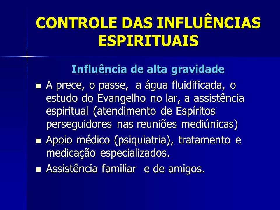 CONTROLE DAS INFLUÊNCIAS ESPIRITUAIS Influência de alta gravidade A prece, o passe, a água fluidificada, o estudo do Evangelho no lar, a assistência e