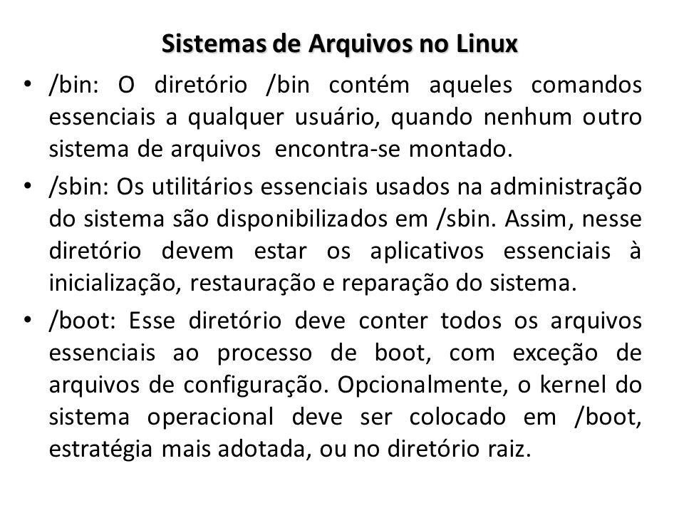 Sistemas de Arquivos no Linux /bin: O diretório /bin contém aqueles comandos essenciais a qualquer usuário, quando nenhum outro sistema de arquivos en