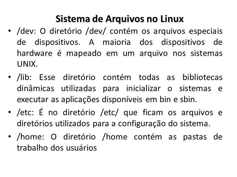 Sistema de Arquivos no Linux /dev: O diretório /dev/ contém os arquivos especiais de dispositivos. A maioria dos dispositivos de hardware é mapeado em