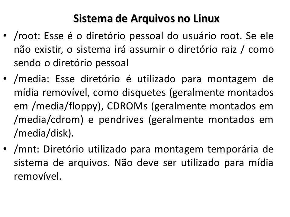 Sistema de Arquivos no Linux /root: Esse é o diretório pessoal do usuário root. Se ele não existir, o sistema irá assumir o diretório raiz / como send
