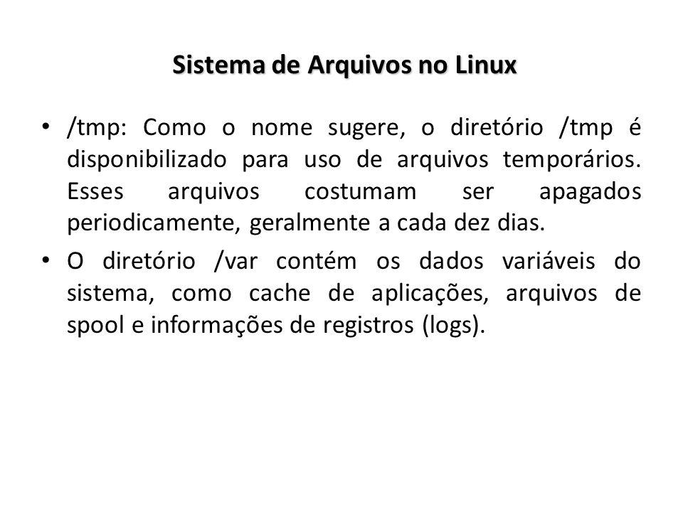 Sistema de Arquivos no Linux /tmp: Como o nome sugere, o diretório /tmp é disponibilizado para uso de arquivos temporários. Esses arquivos costumam se