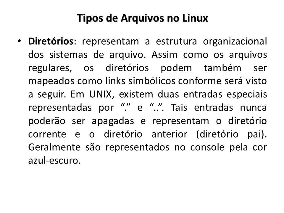 Tipos de Arquivos no Linux Diretórios: representam a estrutura organizacional dos sistemas de arquivo. Assim como os arquivos regulares, os diretórios