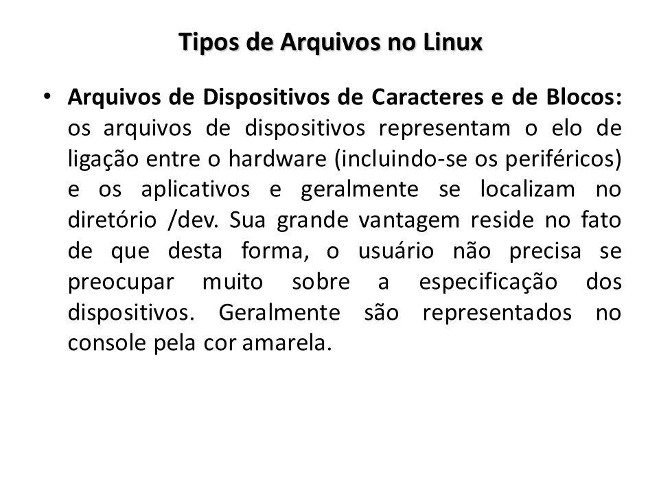 Tipos de Arquivos no Linux Arquivos de Dispositivos de Caracteres e de Blocos: os arquivos de dispositivos representam o elo de ligação entre o hardwa