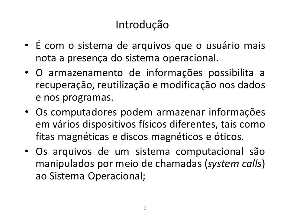 2 Introdução É com o sistema de arquivos que o usuário mais nota a presença do sistema operacional. O armazenamento de informações possibilita a recup