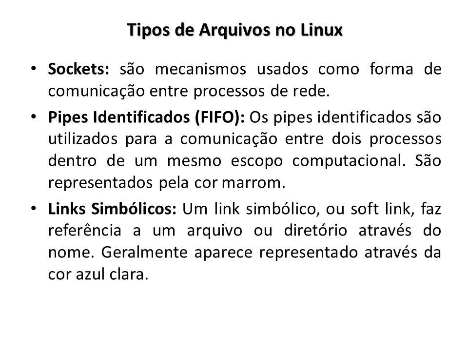 Tipos de Arquivos no Linux Sockets: são mecanismos usados como forma de comunicação entre processos de rede. Pipes Identificados (FIFO): Os pipes iden
