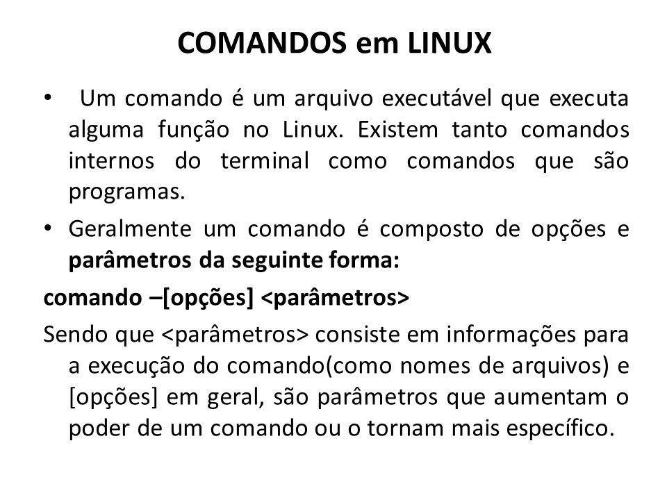 COMANDOS em LINUX Um comando é um arquivo executável que executa alguma função no Linux. Existem tanto comandos internos do terminal como comandos que