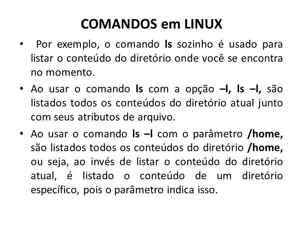 COMANDOS em LINUX Por exemplo, o comando ls sozinho é usado para listar o conteúdo do diretório onde você se encontra no momento. Ao usar o comando ls