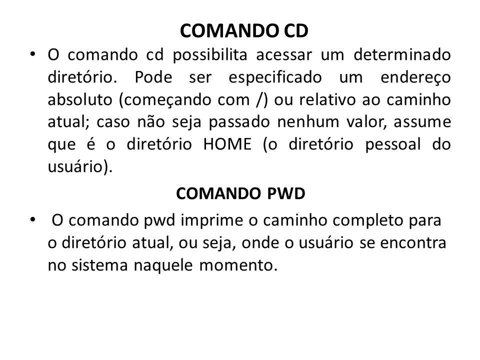 COMANDO CD O comando cd possibilita acessar um determinado diretório. Pode ser especificado um endereço absoluto (começando com /) ou relativo ao cami