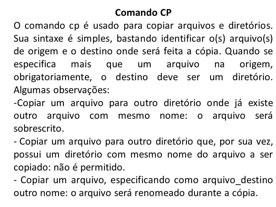 Comando CP O comando cp é usado para copiar arquivos e diretórios. Sua sintaxe é simples, bastando identificar o(s) arquivo(s) de origem e o destino o
